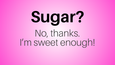 Sugar? No, thanks. I'm sweet enough!